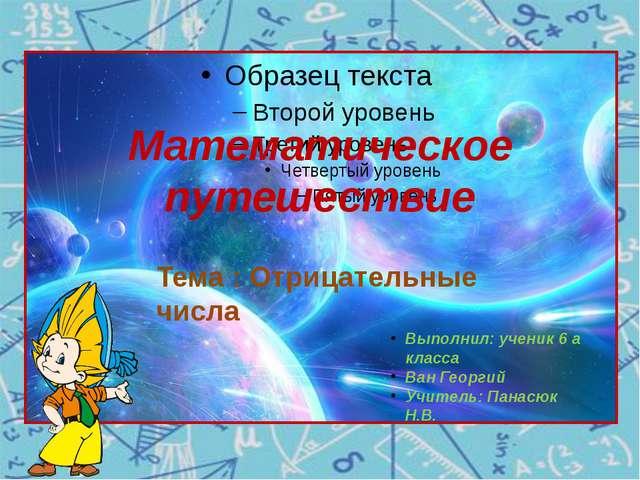 Математическое путешествие Тема : Отрицательные числа Выполнил: ученик 6 а кл...