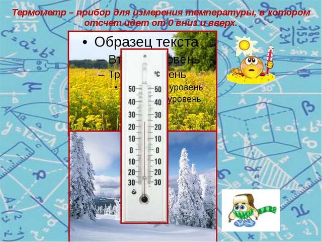 Термометр – прибор для измерения температуры, в котором отсчет идет от 0 вниз...
