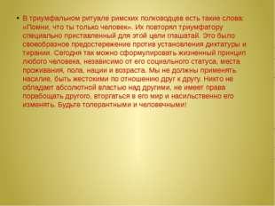 В триумфальном ритуале римских полководцев есть такие слова: «Помни, что ты