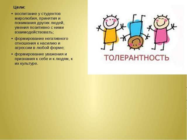 Цели: воспитание у студентов миролюбия, принятия и понимания других людей...