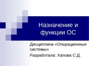 Назначение и функции ОС Дисциплина «Операционные системы» Разработала: Хапова
