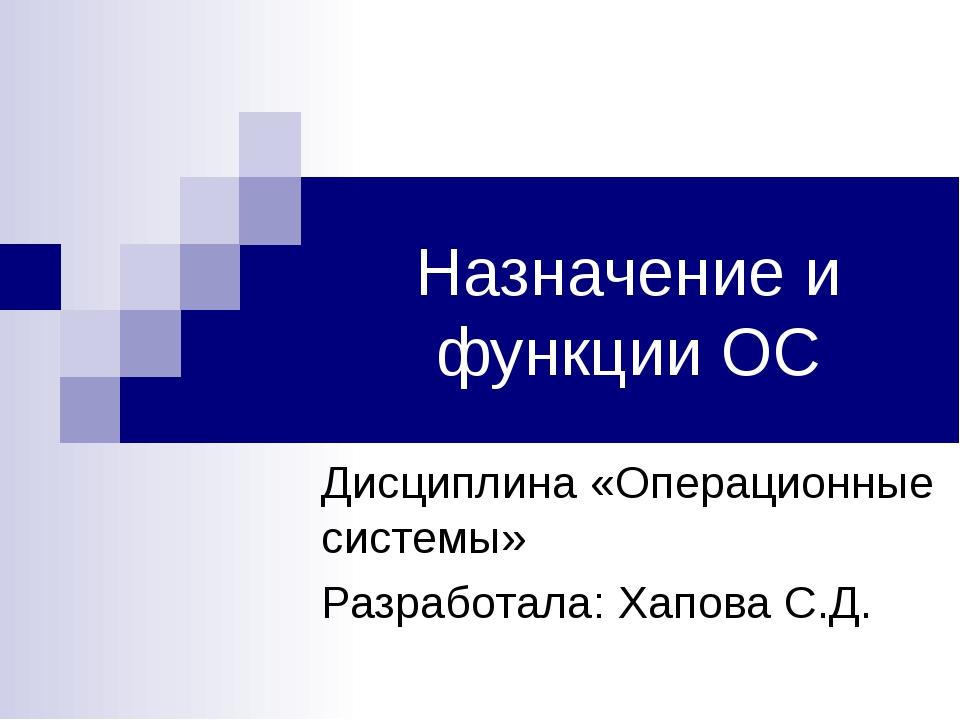Назначение и функции ОС Дисциплина «Операционные системы» Разработала: Хапова...