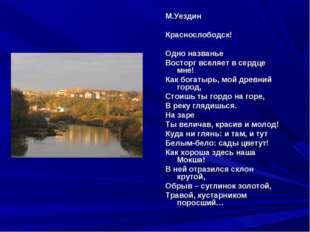 М.Уездин Краснослободск! Одно названье Восторг вселяет в сердце мне! Как бог