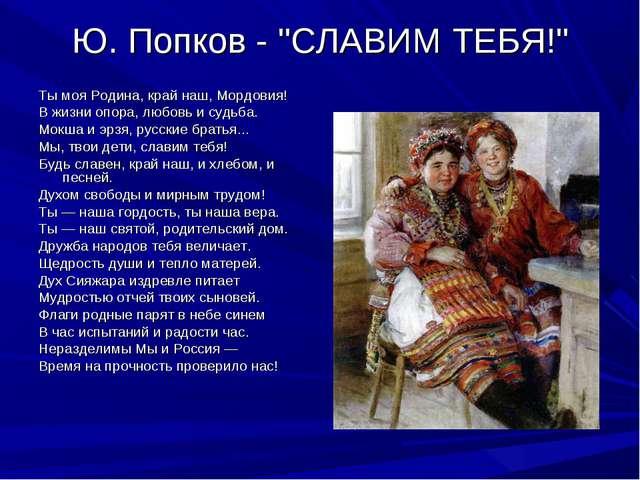 "Ю. Попков - ""СЛАВИМ ТЕБЯ!"" Ты моя Родина, край наш, Мордовия! В жизни опора,..."