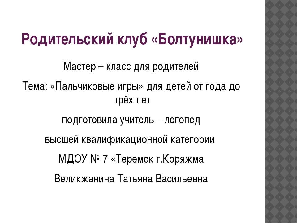 Родительский клуб «Болтунишка» Мастер – класс для родителей Тема: «Пальчиковы...