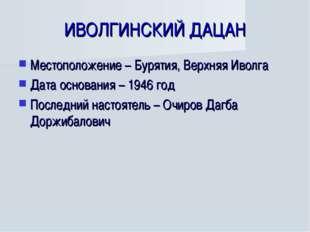 ИВОЛГИНСКИЙ ДАЦАН Местоположение – Бурятия, Верхняя Иволга Дата основания – 1