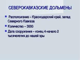 СЕВЕРОКАВКАЗСКИЕ ДОЛЬМЕНЫ Расположение – Краснодарский край, запад Северного