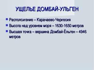 УЩЕЛЬЕ ДОМБАЙ-УЛЬГЕН Расположение – Карачаево-Черкесия Высота над уровнем мор