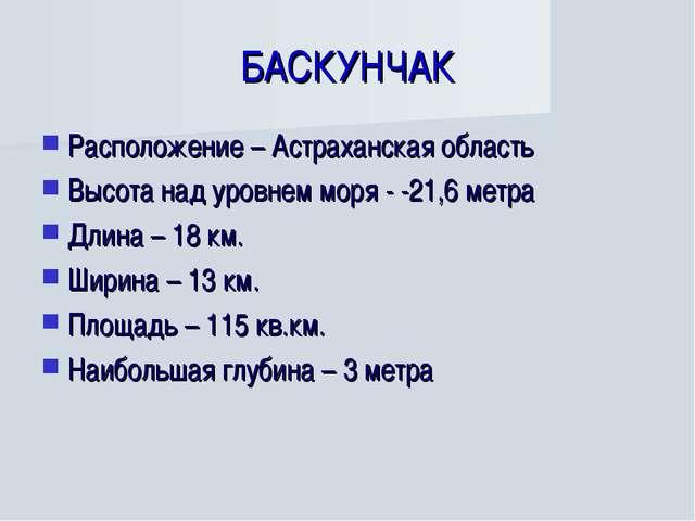 БАСКУНЧАК Расположение – Астраханская область Высота над уровнем моря - -21,6...