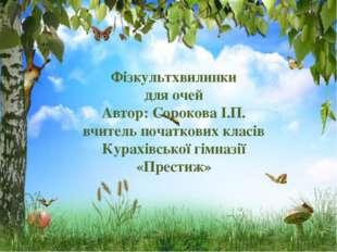 Фізкультхвилинки для очей Автор: Сорокова І.П. вчитель початкових класів Кура