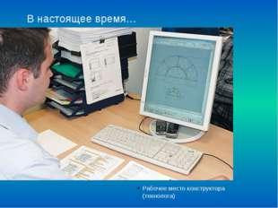 В настоящее время… Рабочее место конструктора (технолога)