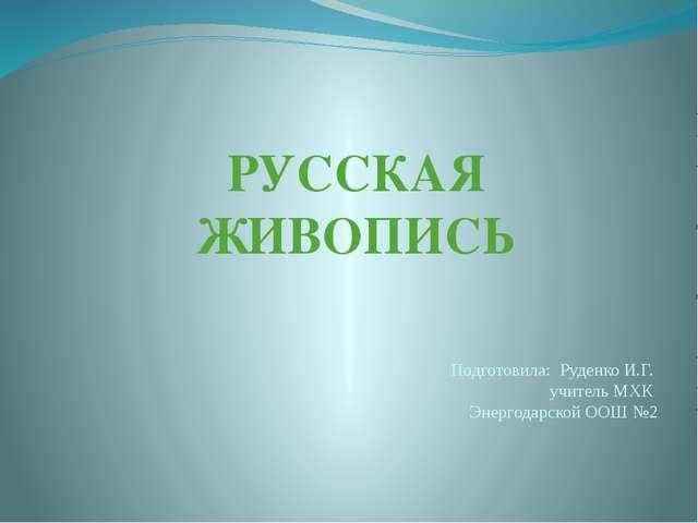 РУССКАЯ ЖИВОПИСЬ Подготовила: Руденко И.Г. учитель МХК Энергодарской ООШ №2