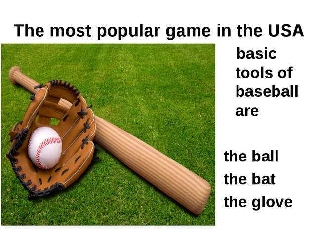 The most popular game in the USA basic tools of baseball are the ball the bat...