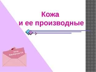 Автор Кинзбурская Т.В. Кожа и ее производные