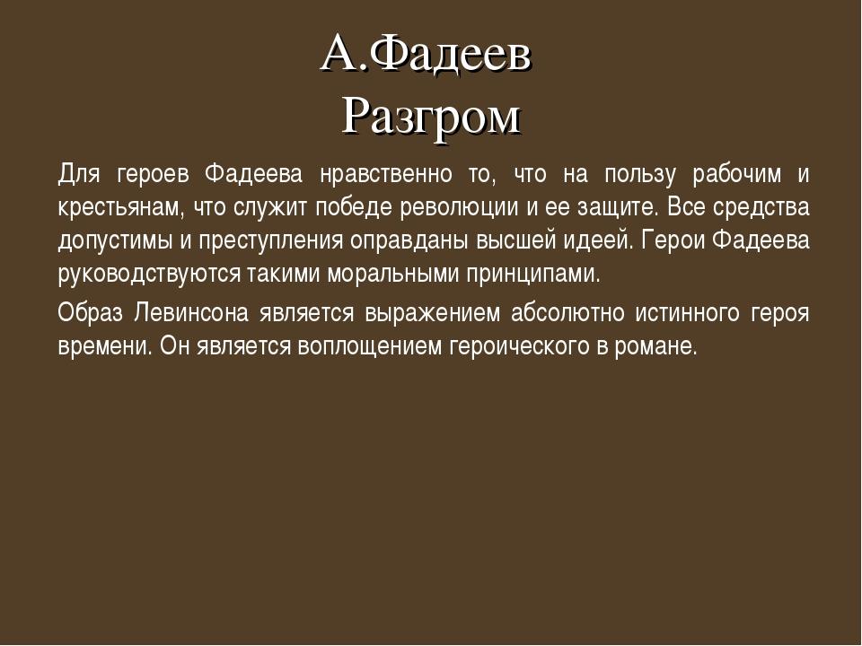 А.Фадеев Разгром Для героев Фадеева нравственно то, что на пользу рабочим и к...