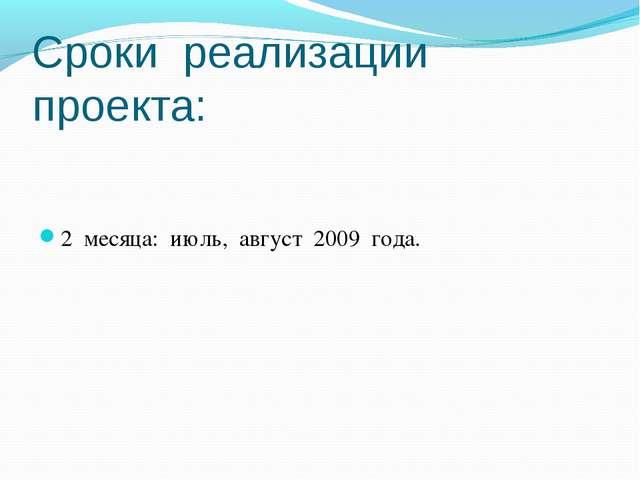 Сроки реализации проекта: 2 месяца: июль, август 2009 года.