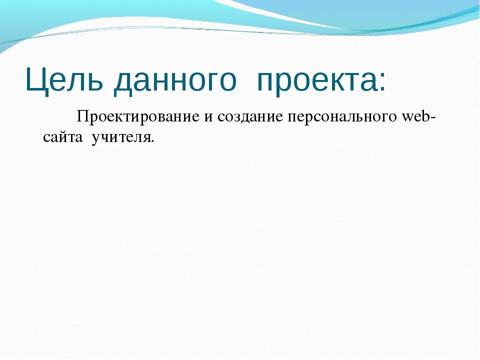 Цель данного проекта: Проектирование и создание персонального web-сайта учи...
