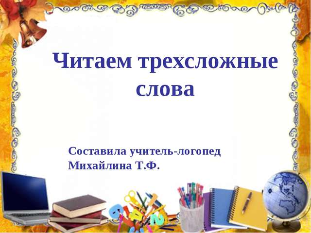 Читаем трехсложные слова Составила учитель-логопед Михайлина Т.Ф.