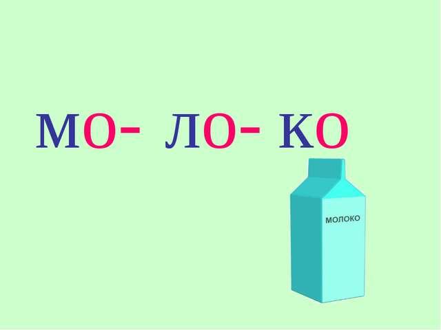 мо- ло- ко