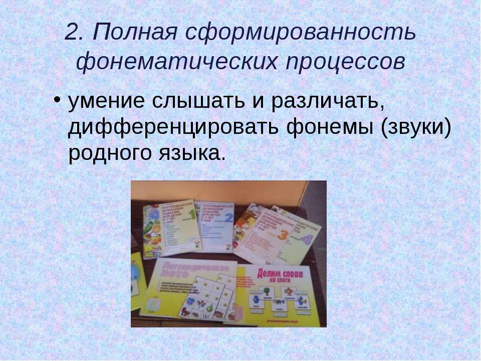 2. Полная сформированность фонематических процессов умение слышать и различат...