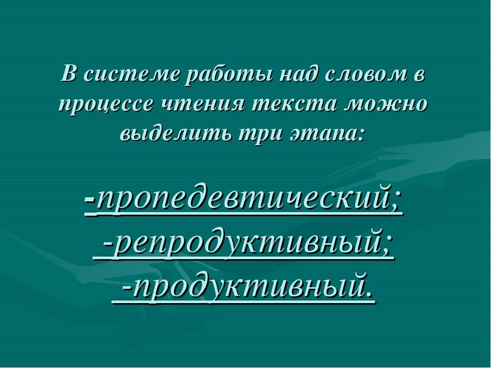 В системе работы над словом в процессе чтения текста можно выделить три этапа...