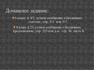 6 класс: § 87, устное сообщение о безличных глаголах, упр. 511 или 517 8 клас