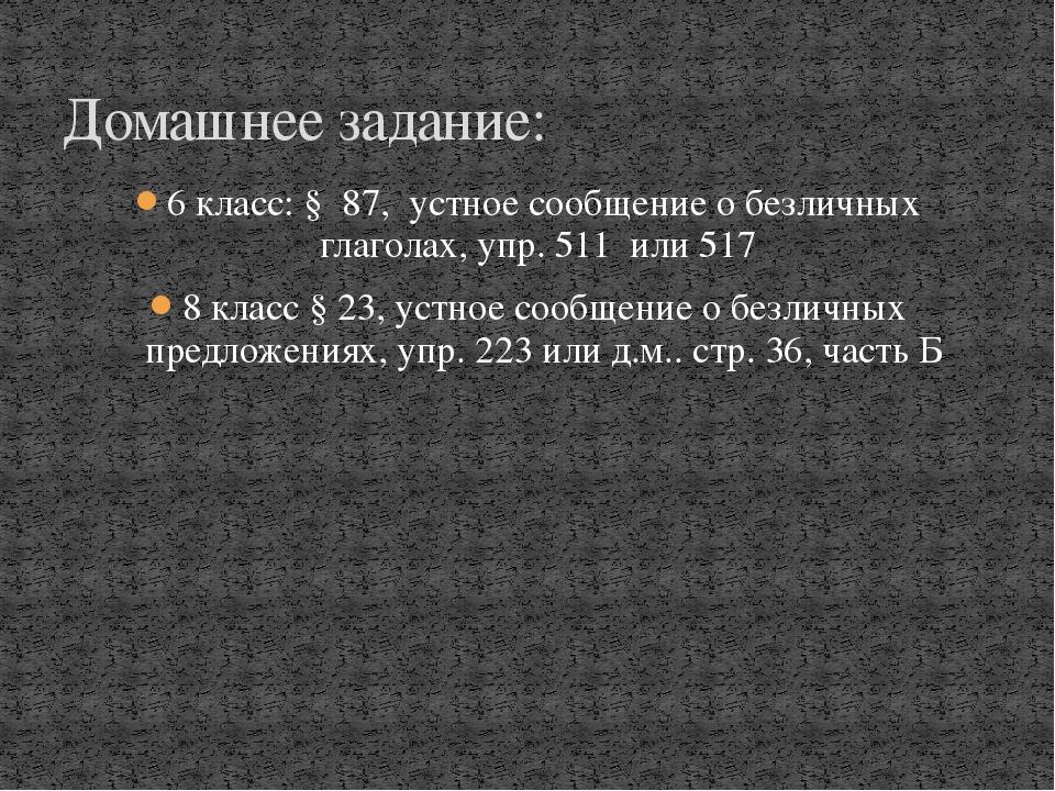 6 класс: § 87, устное сообщение о безличных глаголах, упр. 511 или 517 8 клас...