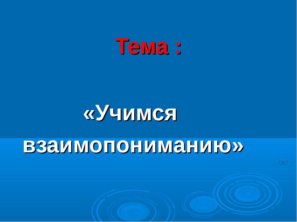 Тема : «Учимся взаимопониманию»