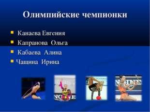 Олимпийские чемпионки Канаева Евгения Капранова Ольга Кабаева Алина Чащина Ир