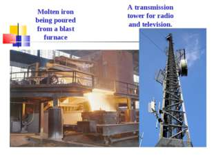 Molten iron being poured from a blast furnace A transmission tower for radio