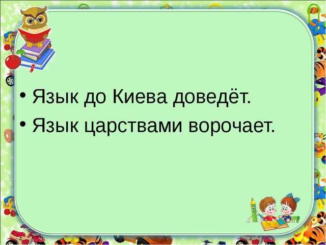 Язык до Киева доведёт. Язык царствами ворочает.