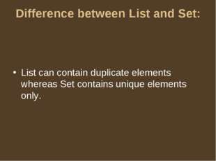 Difference between List and Set: List can contain duplicate elements whereas
