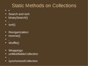 Static Methods on Collections • Search and sort: binarySearch() , sort() Reor