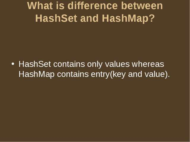 What is difference between HashSet and HashMap? HashSet contains only values...
