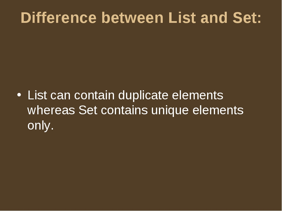 Difference between List and Set: List can contain duplicate elements whereas...