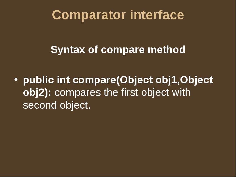 Comparator interface Syntax of compare method public int compare(Object obj1,...