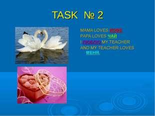 TASK № 2 MAMA LOVES КОФЕ PAPA LOVES ЧАЙ I ЛЮБЛЮ MY TEACHER AND MY TEACHER LOV
