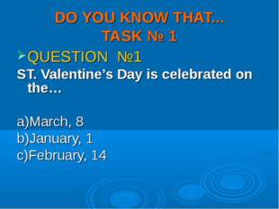 DO YOU KNOW THAT... TASK № 1 QUESTION №1 ST. Valentine's Day is celebrated on