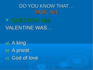 DO YOU KNOW THAT… TASK №1 QUESTION №2 VALENTINE WAS… A king A priest God of l