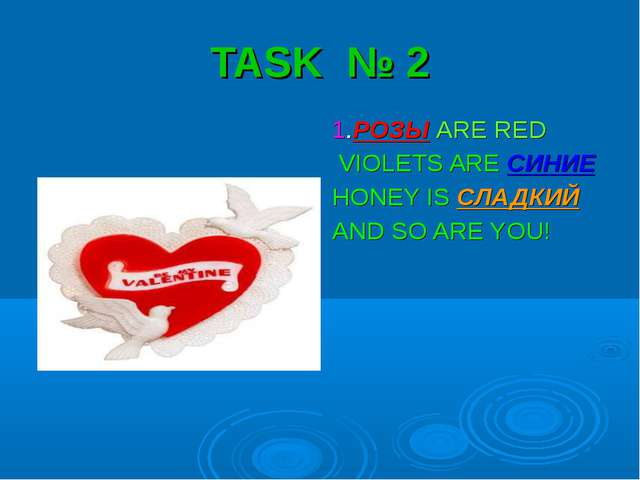 TASK № 2 1.РОЗЫ ARE RED VIOLETS ARE СИНИЕ HONEY IS СЛАДКИЙ AND SO ARE YOU!