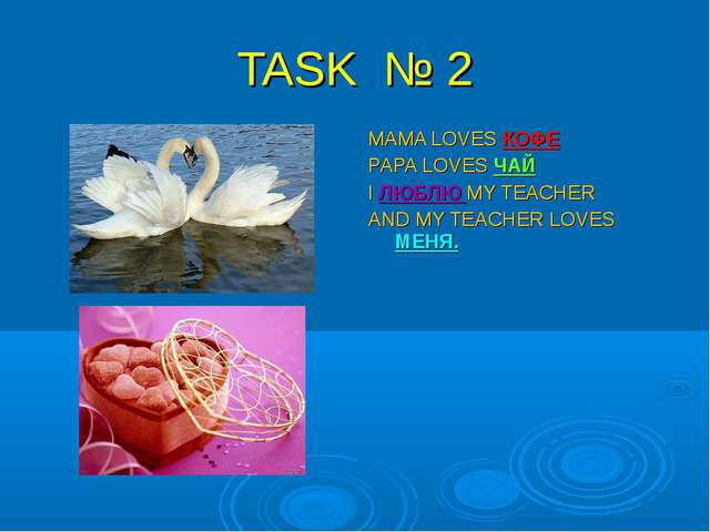 TASK № 2 MAMA LOVES КОФЕ PAPA LOVES ЧАЙ I ЛЮБЛЮ MY TEACHER AND MY TEACHER LOV...