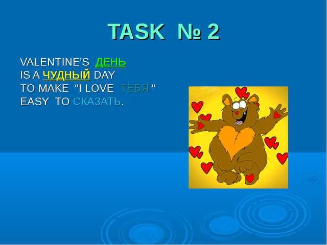 "TASK № 2 VALENTINE'S ДЕНЬ IS A ЧУДНЫЙ DAY TO MAKE ""I LOVE ТЕБЯ "" EASY TO СКАЗ..."