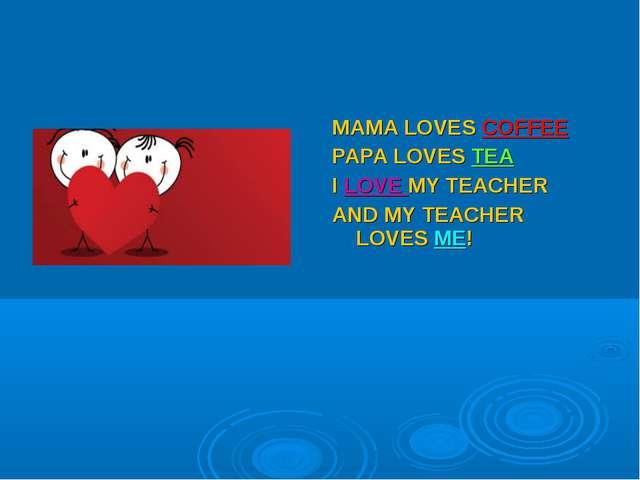 MAMA LOVES COFFEE PAPA LOVES TEA I LOVE MY TEACHER AND MY TEACHER LOVES ME!
