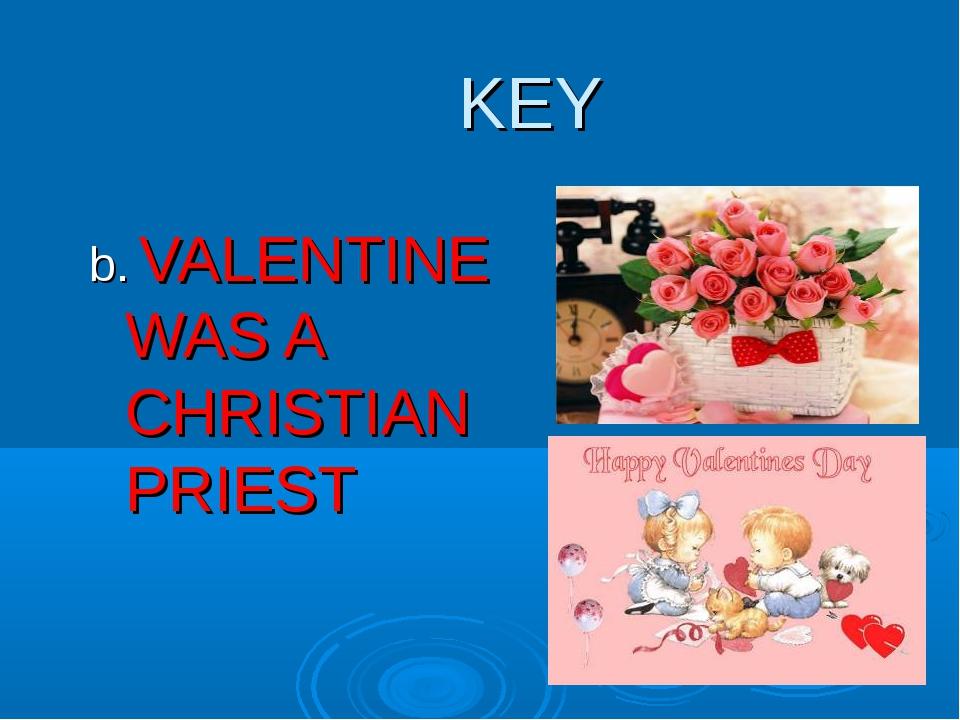 KEY b. VALENTINE WAS A CHRISTIAN PRIEST