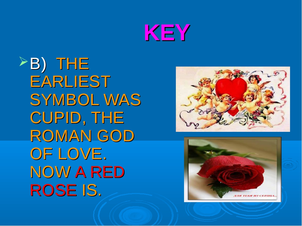 KEY B) THE EARLIEST SYMBOL WAS CUPID, THE ROMAN GOD OF LOVE. NOW A RED ROSE IS.