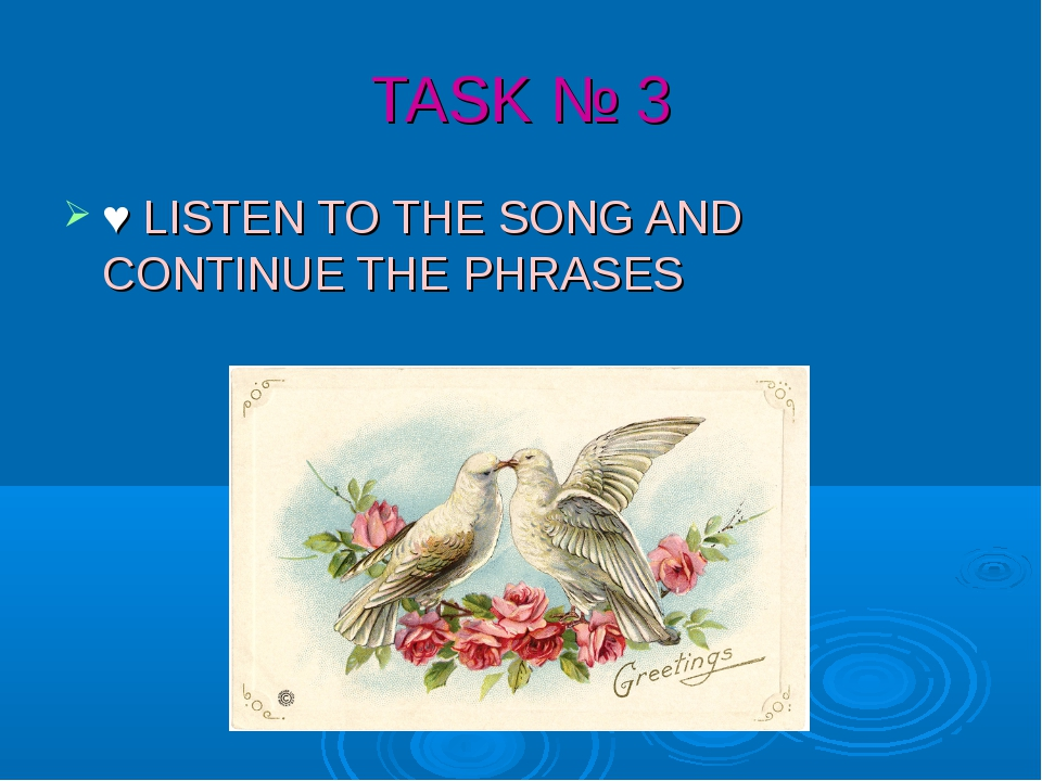 TASK № 3 ♥ LISTEN TO THE SONG AND CONTINUE THE PHRASES