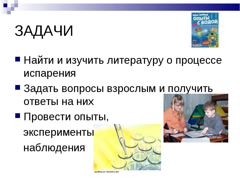 ЗАДАЧИ Найти и изучить литературу о процессе испарения Задать вопросы взрослы...