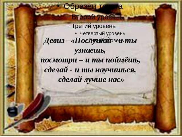 Девиз –«Послушай - и ты узнаешь, посмотри – и ты поймёшь, сделай - и ты научи...