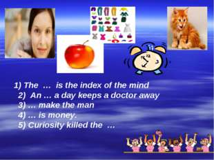 1) The … is the index of the mind 2) An … a day keeps a doctor away 3) … mak