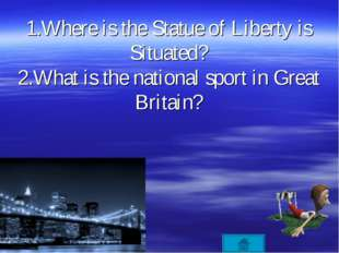 1.Where is the Statue of Liberty is Situated? 2.What is the national sport in